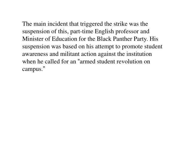 The main incident that triggered the strike was the suspension of this, part-time English professor and Minister of Education for the Black Panther Party. His suspension was based on his attempt to promote student awareness and militant action against the institution when he called for an