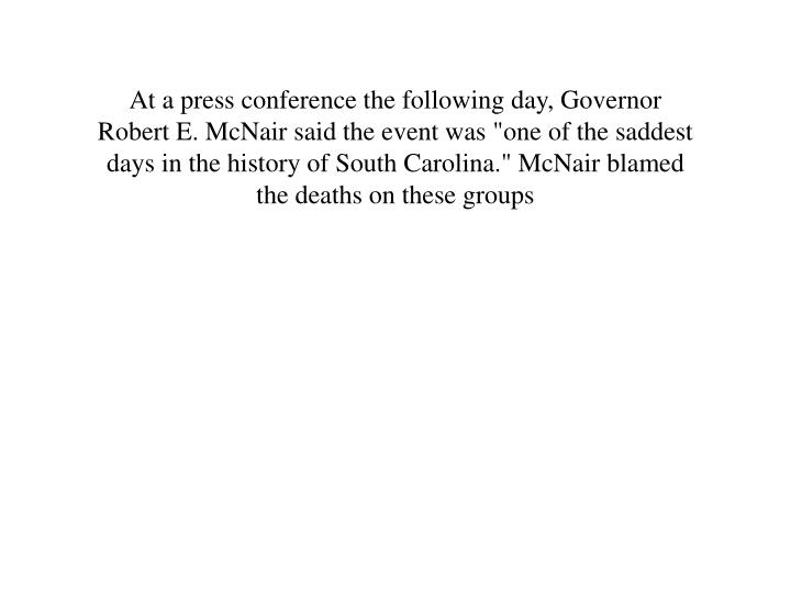 """At a press conference the following day, Governor Robert E. McNair said the event was """"one of the saddest days in the history of South Carolina."""" McNair blamed the deaths on these groups"""