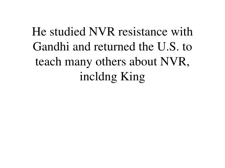 He studied NVR resistance with Gandhi and returned the U.S. to teach many others about NVR, incldng King