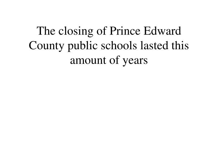 The closing of Prince Edward County public schools lasted this amount of years