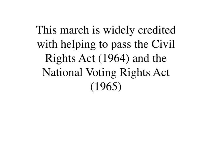 This march is widely credited with helping to pass the Civil Rights Act (1964) and the National Voting Rights Act (1965)