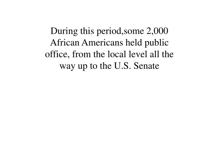 During this period,some 2,000 African Americans held public office, from the local level all the way up to the U.S. Senate