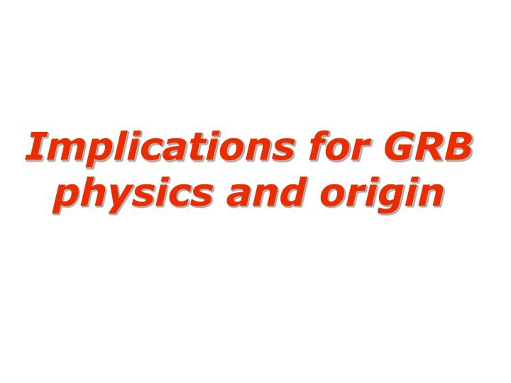 Implications for GRB physics and origin