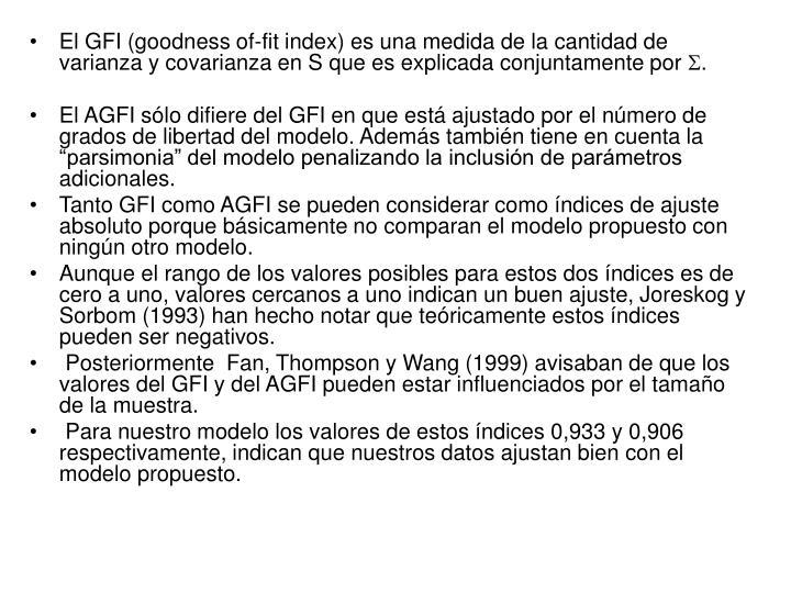 El GFI (goodness of-fit index) es una medida de la cantidad de varianza y covarianza en S que es explicada conjuntamente por