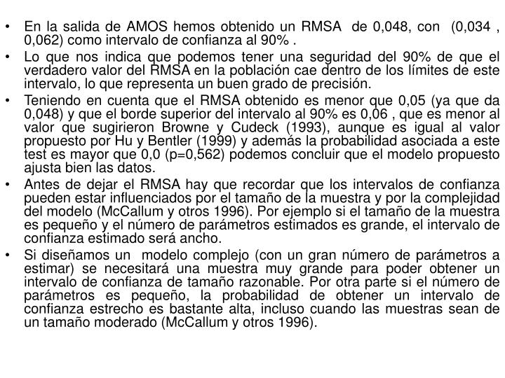 En la salida de AMOS hemos obtenido un RMSA  de 0,048, con  (0,034 , 0,062) como intervalo de confianza al 90% .