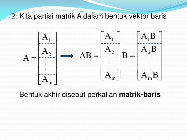 2. Kita partisi matrik A dalam bentuk vektor baris