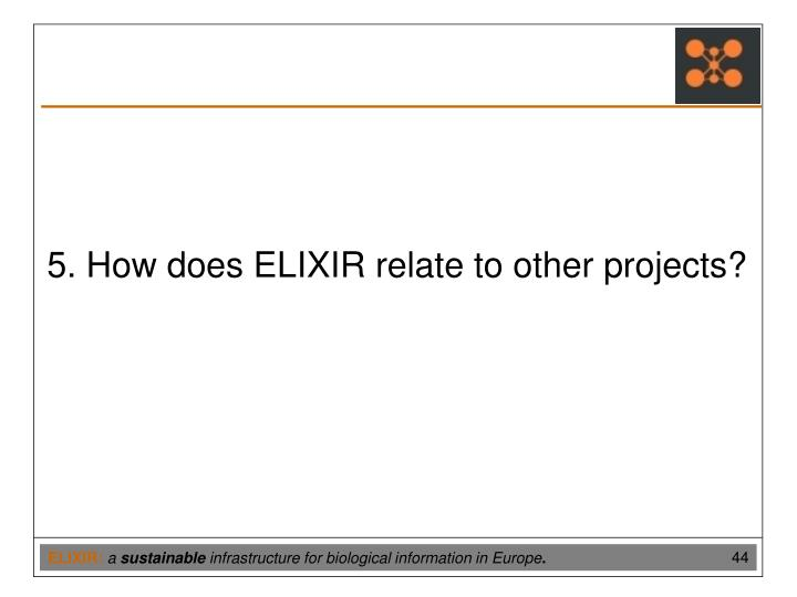 5. How does ELIXIR relate to other projects?