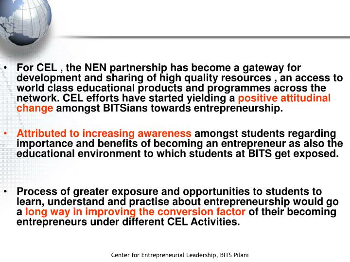 For CEL , the NEN partnership has become a gateway for development and sharing of high quality resources , an access to world class educational products and programmes across the network. CEL efforts have started yielding a