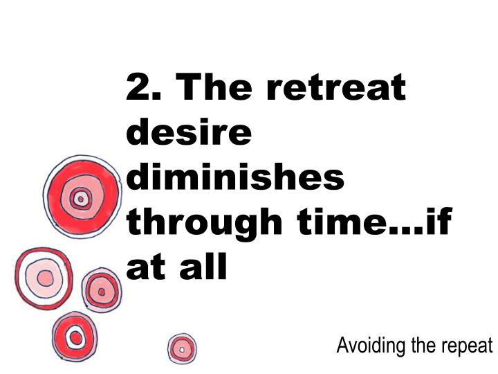 2. The retreat desire diminishes through time…if at all