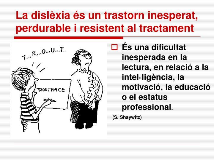 La dislèxia és un trastorn inesperat, perdurable i resistent al tractament