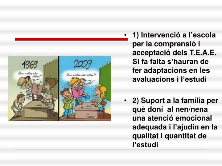 1) Intervenció a l'escola per la comprensió i acceptació dels T.E.A.E. Si fa falta s'hauran de fer adaptacions en les avaluacions i l'estudi