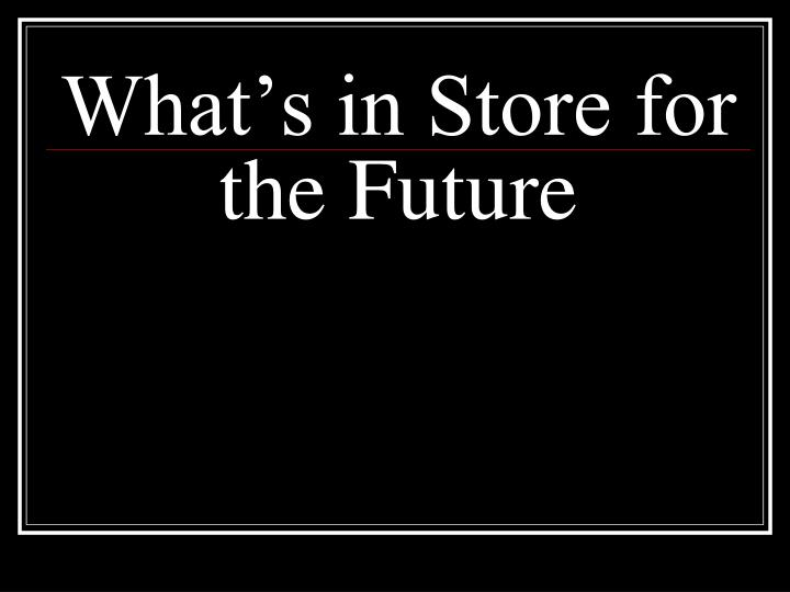 What's in Store for the Future