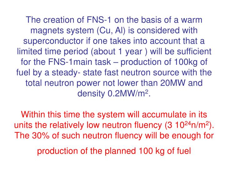 The creation of FNS-1 on the basis of a warm magnets system (Cu, Al) is considered with superconductor if one takes into account that a limited time period (about 1 year ) will be sufficient for the FNS-1main task – production of 100kg of fuel by a steady- state fast neutron source with the total neutron power not lower than 20MW and density 0.2MW/m
