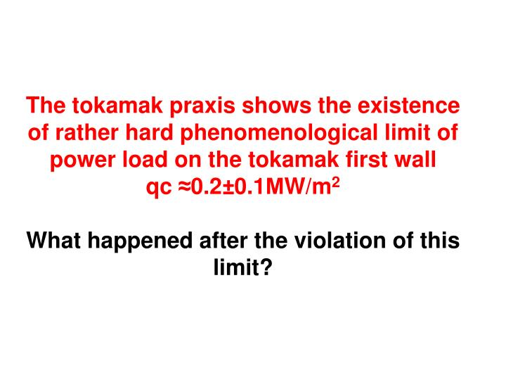 The tokamak praxis shows the existence of rather hard phenomenological limit of power load on the tokamak first wall