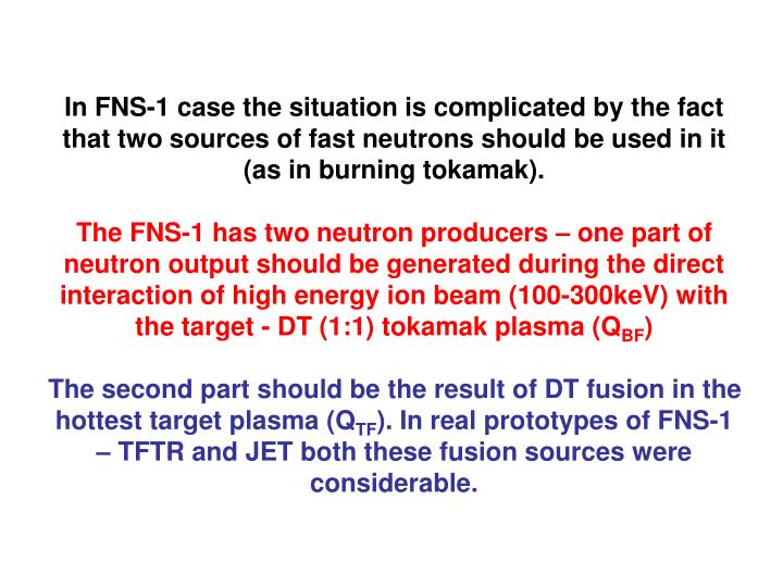 In FNS-1 case the situation is complicated by the fact that two sources of fast neutrons should be used in it (as in burning tokamak).