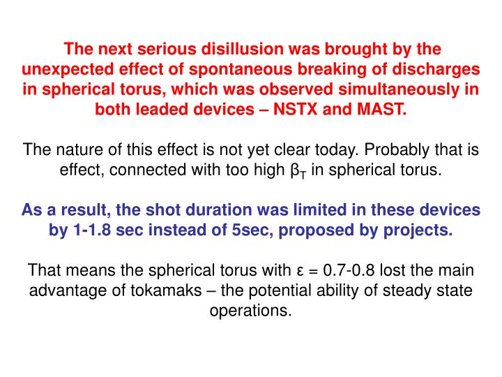 The next serious disillusion was brought by the unexpected effect of spontaneous breaking of discharges in spherical torus, which was observed simultaneously in both leaded devices – NSTX and MAST.