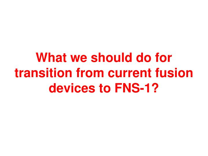 What we should do for transition from current fusion devices
