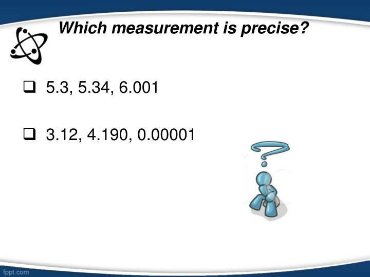 Which measurement is precise