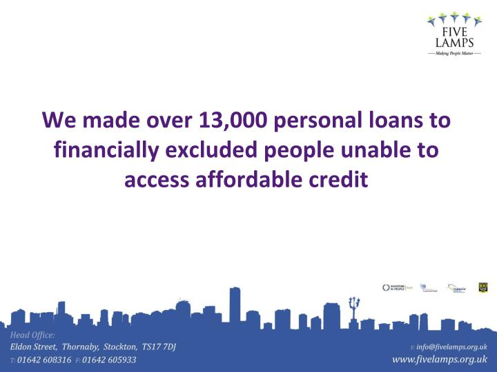 We made over 13,000 personal loans to financially excluded people unable to access affordable credit