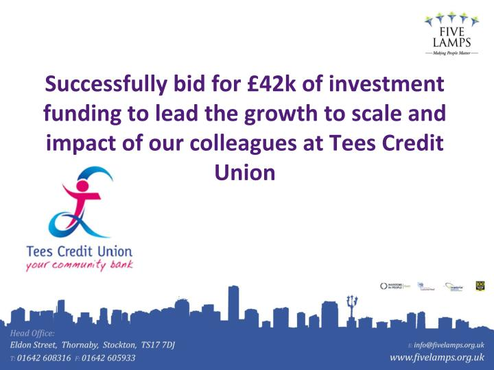 Successfully bid for £42k of investment funding to lead the growth to scale and impact of our colleagues at Tees Credit Union