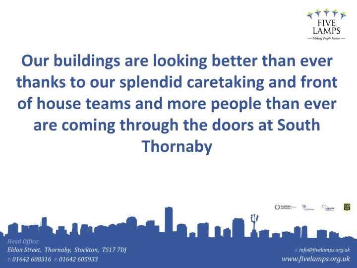 Our buildings are looking better than ever thanks to our splendid caretaking and front of house teams and more people than ever are coming through the doors at South Thornaby