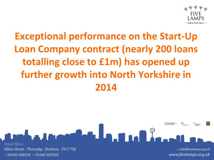Exceptional performance on the Start-Up Loan Company contract (nearly 200 loans totalling close to £1m) has opened up further growth into North Yorkshire in 2014