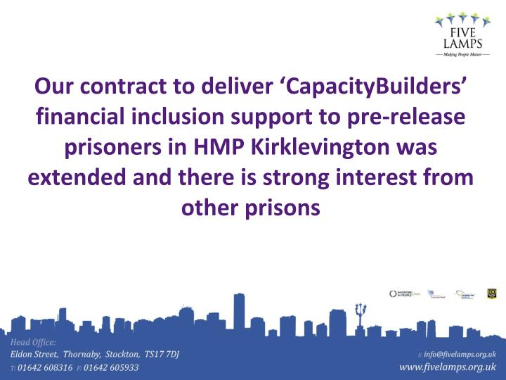 Our contract to deliver 'CapacityBuilders' financial inclusion support to pre-release prisoners in HMP Kirklevington was extended and there is strong interest from other prisons