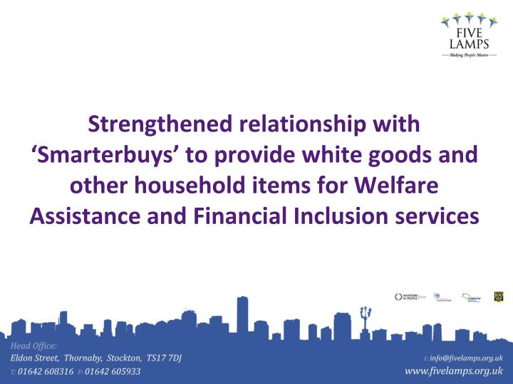 Strengthened relationship with 'Smarterbuys' to provide white goods and other household items for Welfare Assistance and Financial Inclusion services