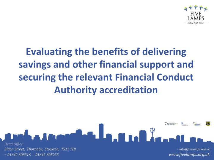 Evaluating the benefits of delivering savings and other financial support and securing the relevant Financial Conduct Authority accreditation