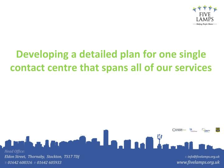 Developing a detailed plan for one single contact centre that spans all of our services