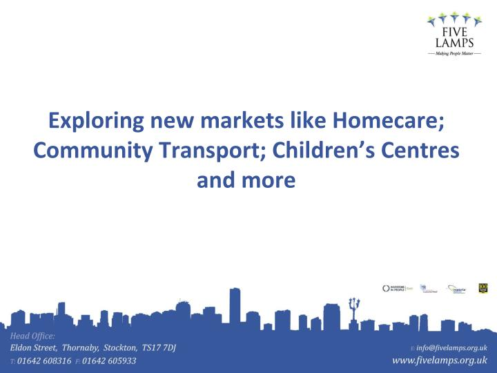 Exploring new markets like Homecare; Community Transport; Children's Centres and more
