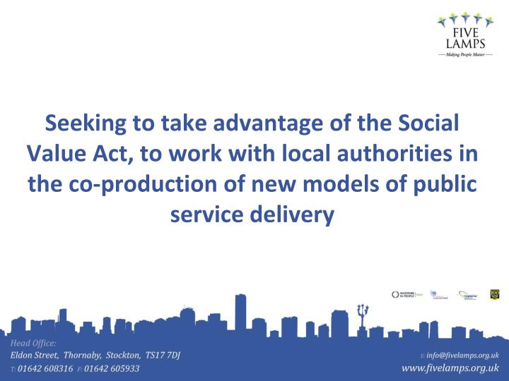 Seeking to take advantage of the Social Value Act, to work with local authorities in the co-production of new models of public service delivery
