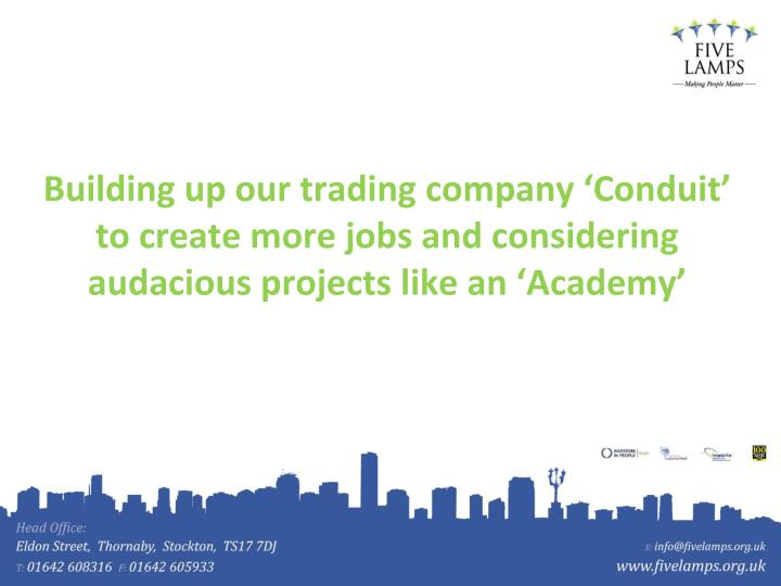 Building up our trading company 'Conduit' to create more jobs and considering audacious projects like an 'Academy'