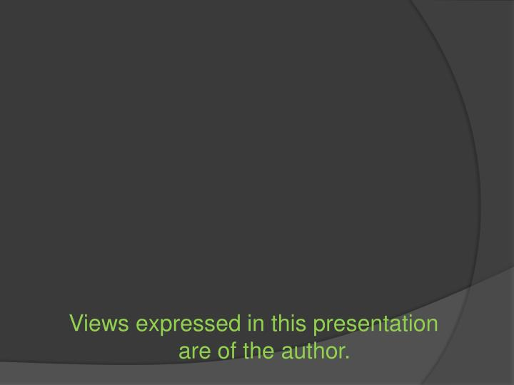 Views expressed in this presentation are of the author.