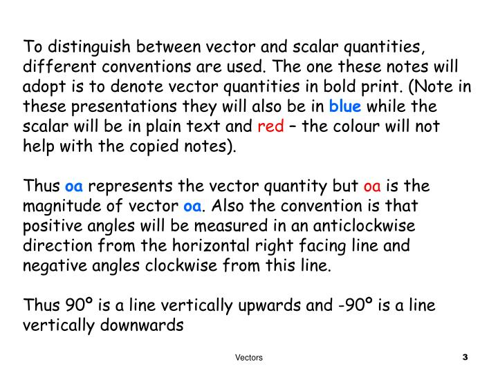 To distinguish between vector and scalar quantities, different conventions are used. The one these notes will adopt is to denote vector quantities in bold print. (Note in these presentations they will also be in