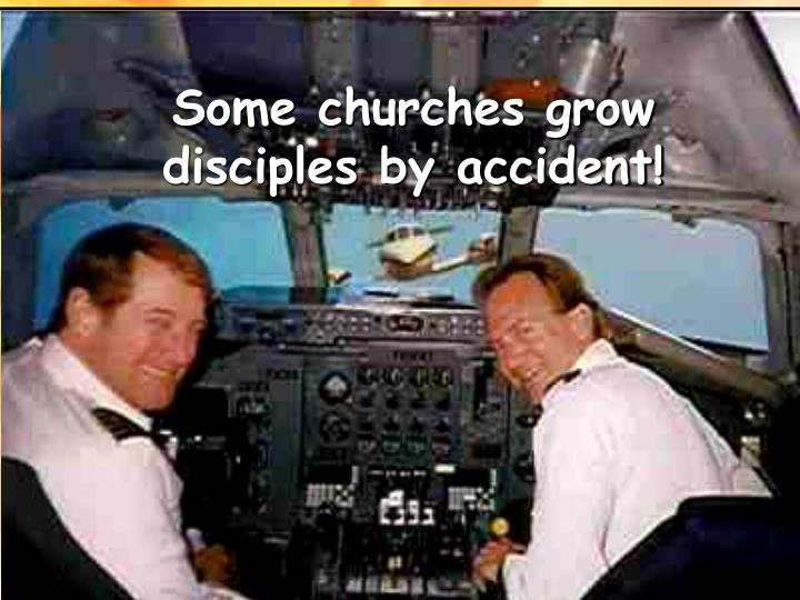 Some churches grow disciples by accident!