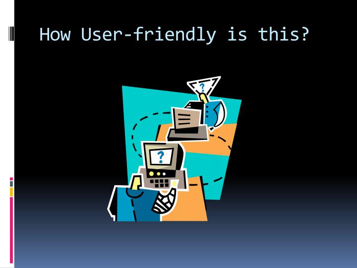 How User-friendly is this?