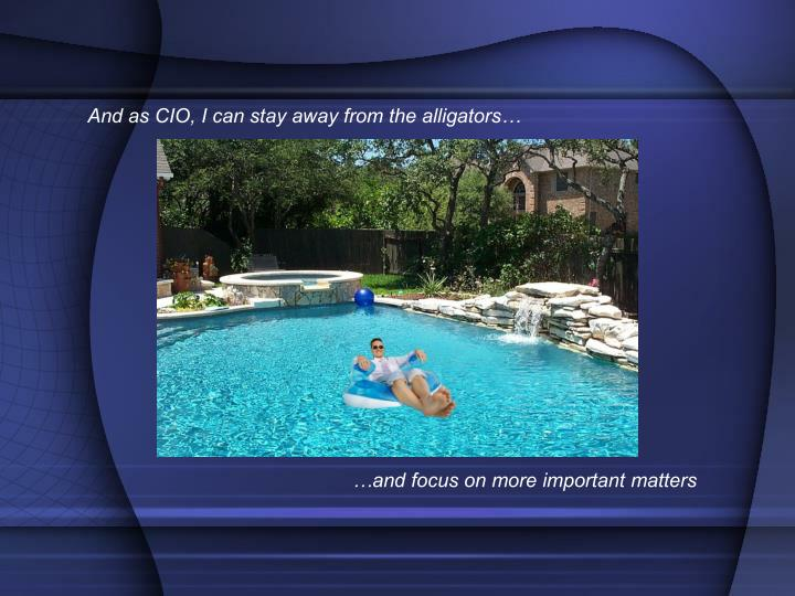 And as CIO, I can stay away from the alligators…