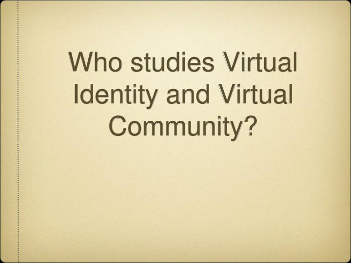 Who studies Virtual Identity and Virtual Community?