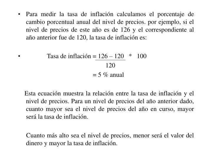 Para medir la tasa de inflación calculamos el porcentaje de cambio porcentual anual del nivel de precios. por ejemplo, si el nivel de precios de este año es de 126 y el correspondiente al año anterior fue de 120, la tasa de inflación es: