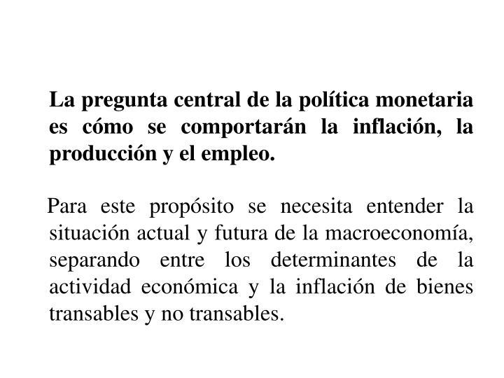 La pregunta central de la política monetaria es cómo se comportarán la inflación, la producción y el empleo.