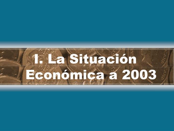 I. La Situación Económica a 2003