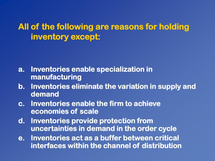 All of the following are reasons for holding inventory except: