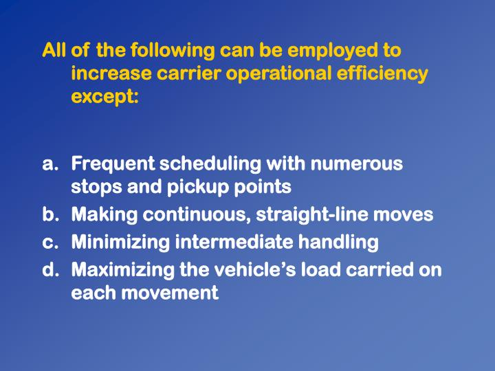 All of the following can be employed to increase carrier operational efficiency except: