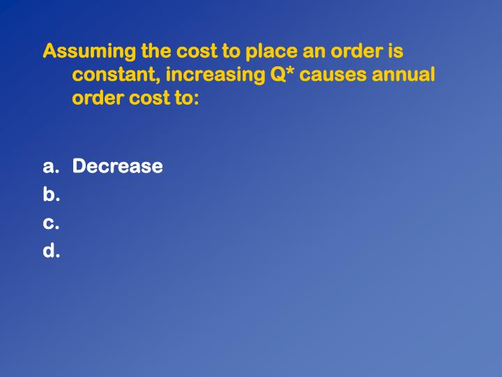 Assuming the cost to place an order is constant, increasing Q* causes annual order cost to: