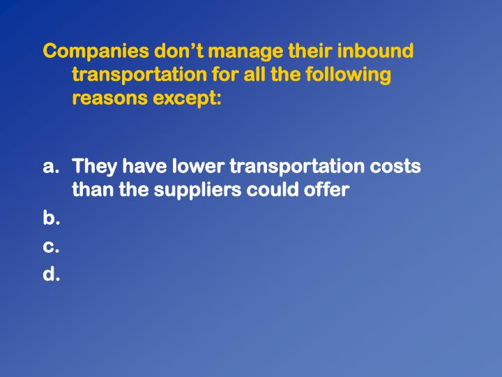Companies dont manage their inbound transportation for all the following reasons except:
