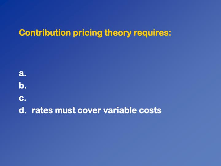 Contribution pricing theory requires: