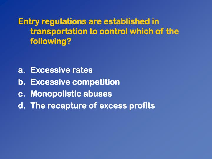 Entry regulations are established in transportation to control which of the following?