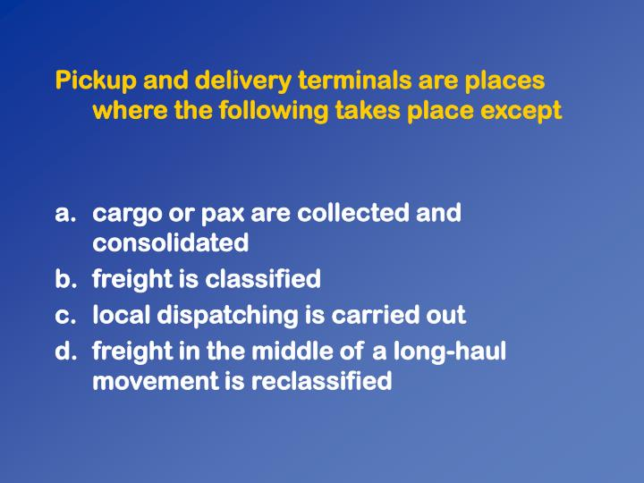Pickup and delivery terminals are places where the following takes place except