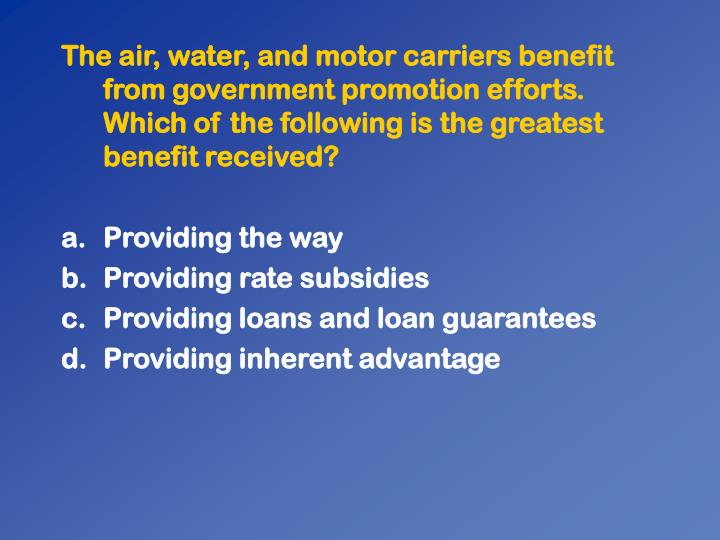 The air, water, and motor carriers benefit from government promotion efforts. Which of the following is the greatest benefit received?